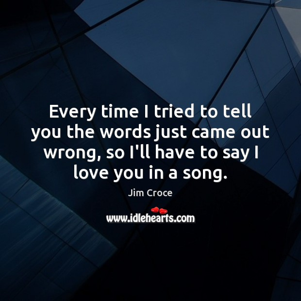 Every time I tried to tell you the words just came out Jim Croce Picture Quote