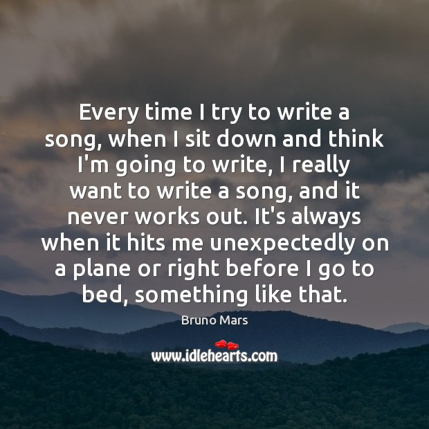 Every time I try to write a song, when I sit down Bruno Mars Picture Quote