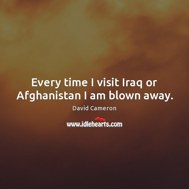 Every time I visit Iraq or Afghanistan I am blown away. David Cameron Picture Quote