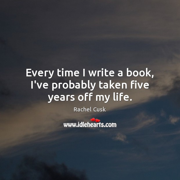 Every time I write a book, I've probably taken five years off my life. Rachel Cusk Picture Quote