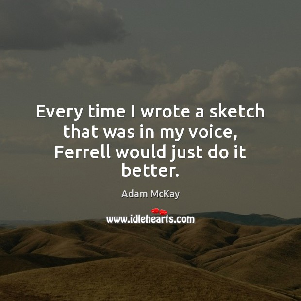 Image, Every time I wrote a sketch that was in my voice, Ferrell would just do it better.