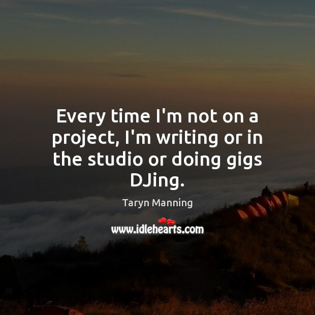 Every time I'm not on a project, I'm writing or in the studio or doing gigs DJing. Taryn Manning Picture Quote