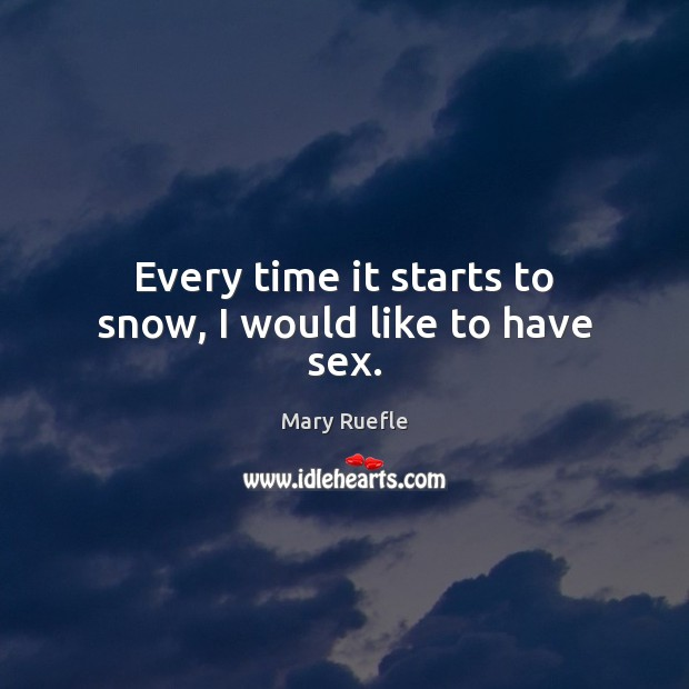 Every time it starts to snow, I would like to have sex. Mary Ruefle Picture Quote