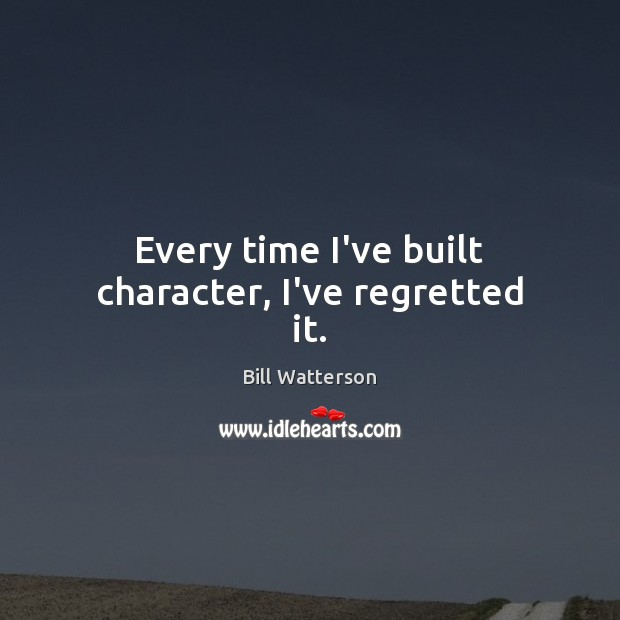 Every time I've built character, I've regretted it. Bill Watterson Picture Quote