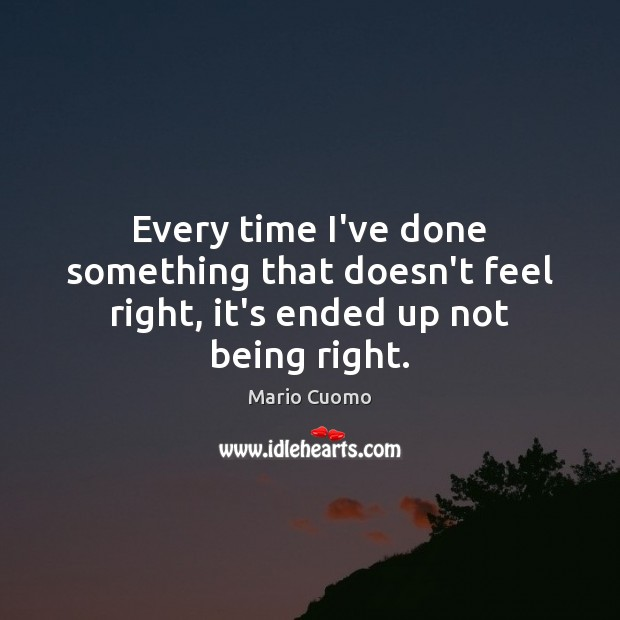 Every time I've done something that doesn't feel right, it's ended up not being right. Mario Cuomo Picture Quote
