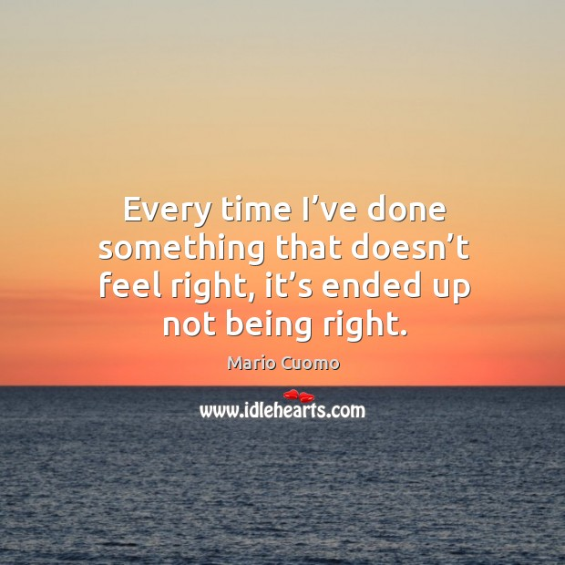 Every time I've done something that doesn't feel right, it's ended up not being right. Image
