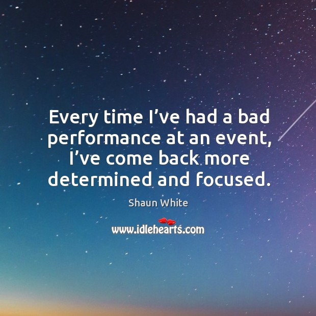 Every time I've had a bad performance at an event, I've come back more determined and focused. Image