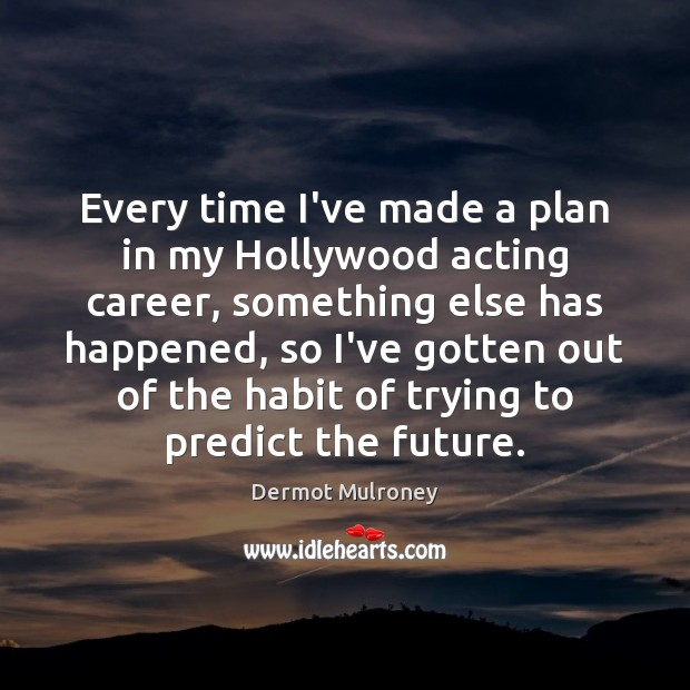 Every time I've made a plan in my Hollywood acting career, something Image