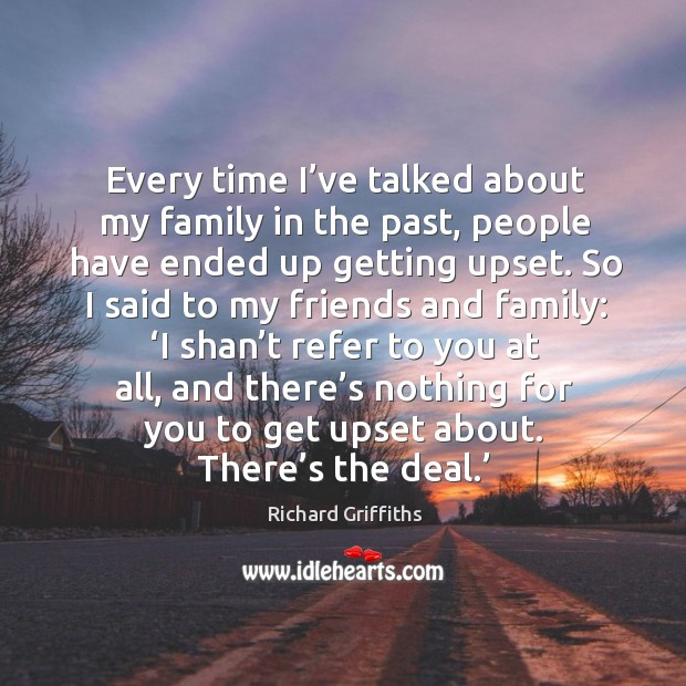 Every time I've talked about my family in the past, people have ended up getting upset. Richard Griffiths Picture Quote