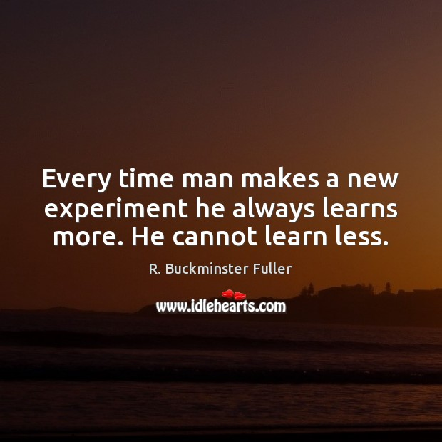 Every time man makes a new experiment he always learns more. He cannot learn less. R. Buckminster Fuller Picture Quote