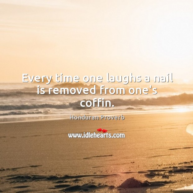 Every time one laughs a nail is removed from one's coffin. Honduran Proverbs Image