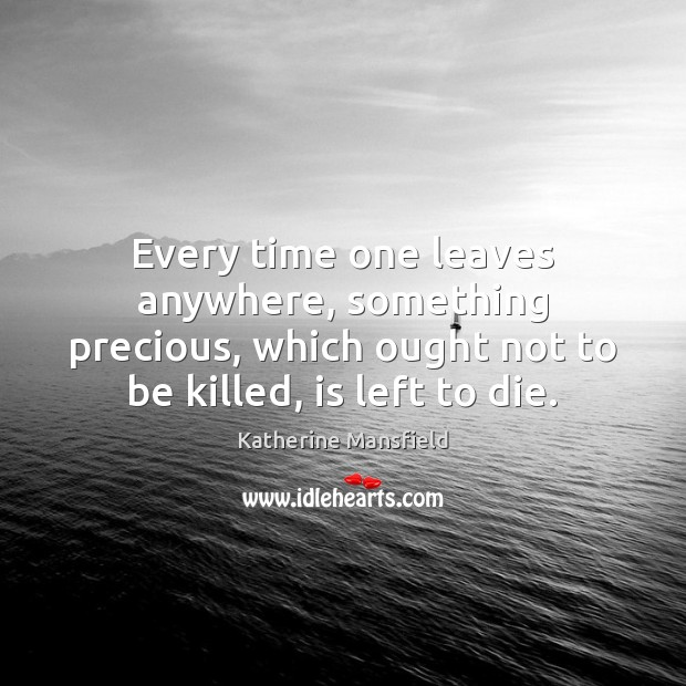 Every time one leaves anywhere, something precious, which ought not to be Katherine Mansfield Picture Quote