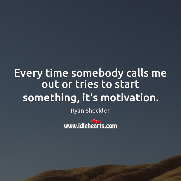 Every time somebody calls me out or tries to start something, it's motivation. Ryan Sheckler Picture Quote