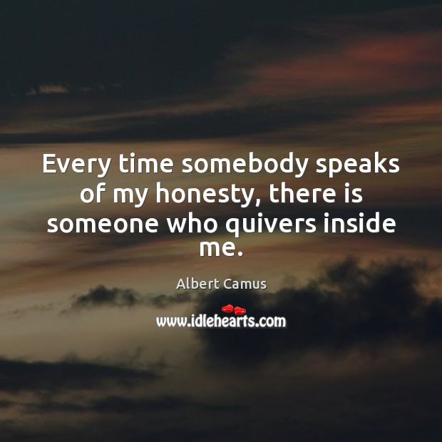Every time somebody speaks of my honesty, there is someone who quivers inside me. Image