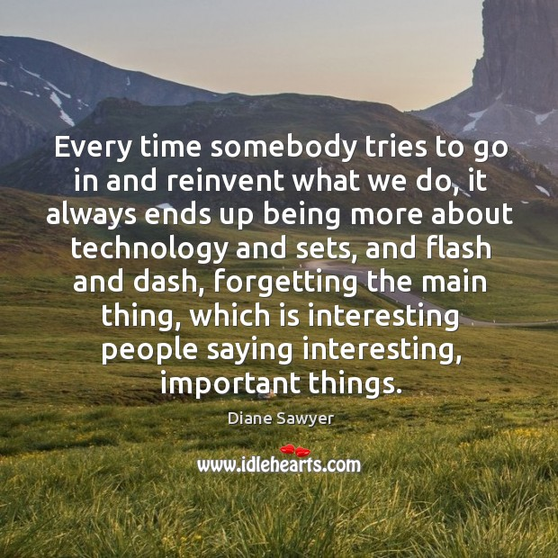 Every time somebody tries to go in and reinvent what we do, it always ends up being more Diane Sawyer Picture Quote