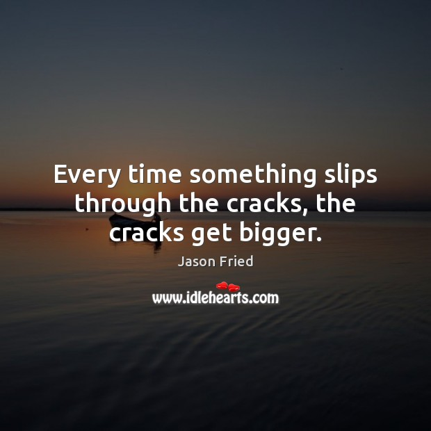 Every time something slips through the cracks, the cracks get bigger. Image