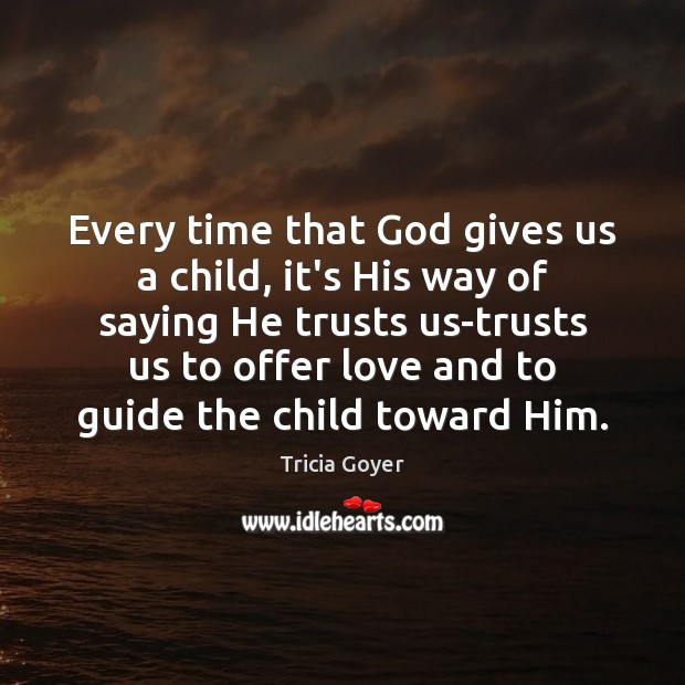 Every time that God gives us a child, it's His way of God Quotes Image