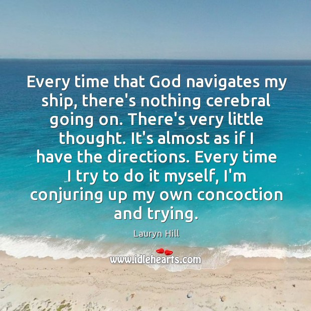Every time that God navigates my ship, there's nothing cerebral going on. Image