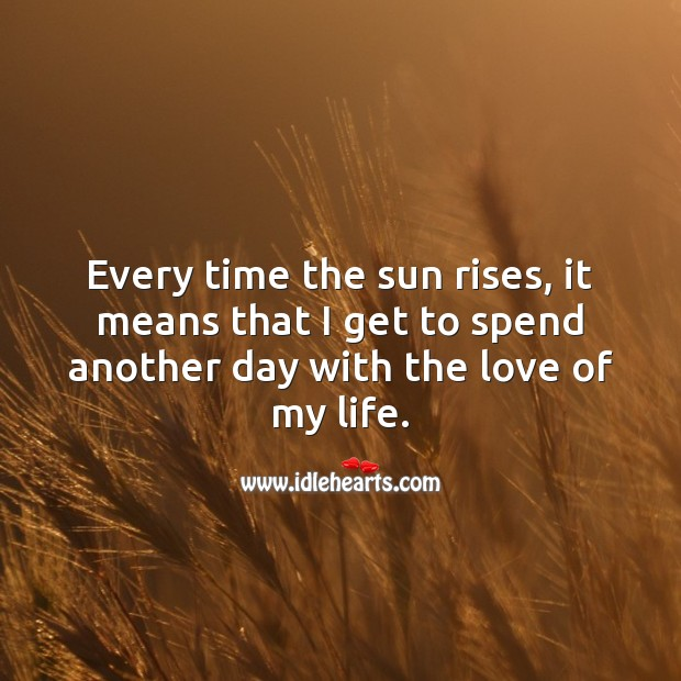 Every time the sun rises, I get to spend another day with the love of my life. Good Morning Quotes Image