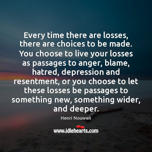 Every time there are losses, there are choices to be made. You Henri Nouwen Picture Quote