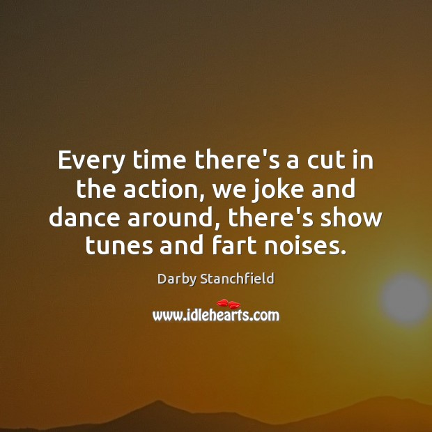 Every time there's a cut in the action, we joke and dance Image