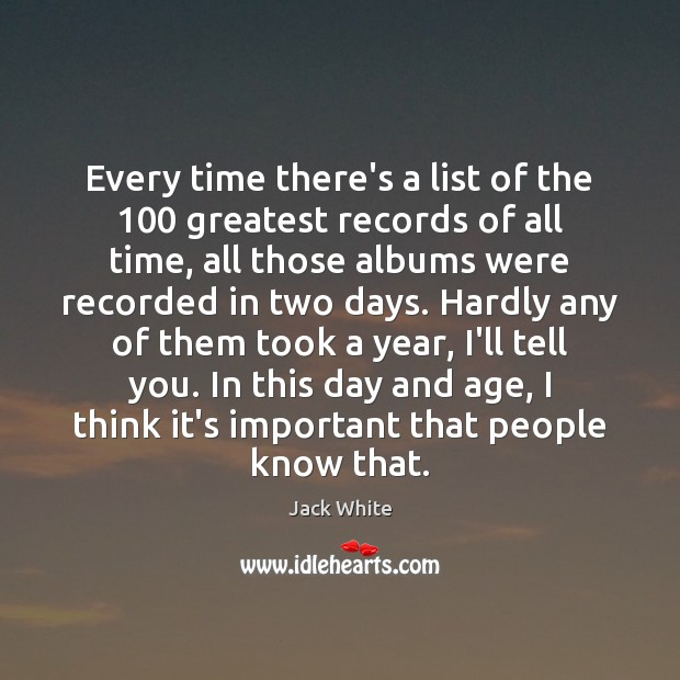 Every time there's a list of the 100 greatest records of all time, Jack White Picture Quote