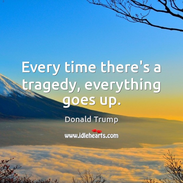 Every time there's a tragedy, everything goes up. Image