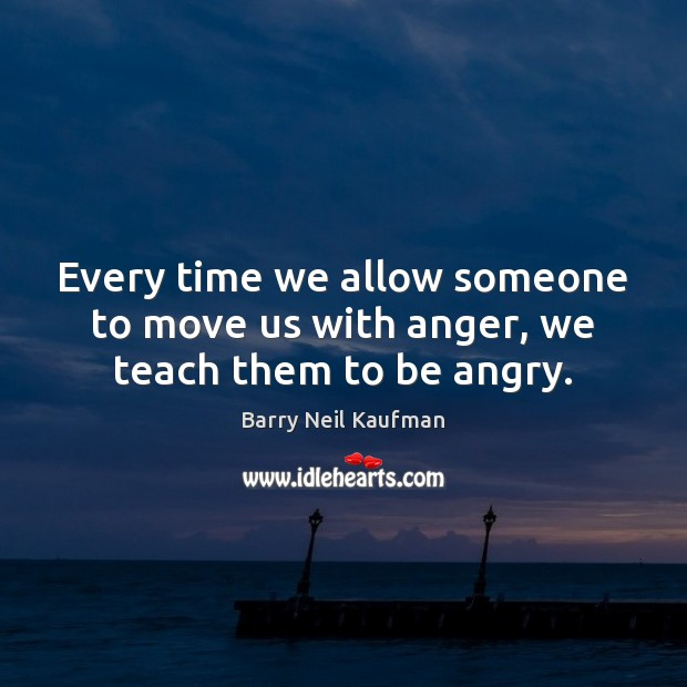 Image, Every time we allow someone to move us with anger, we teach them to be angry.