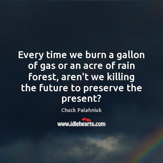 Image, Every time we burn a gallon of gas or an acre of
