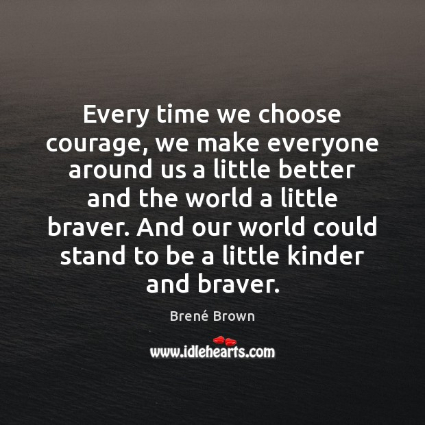 Image, Every time we choose courage, we make everyone around us a little