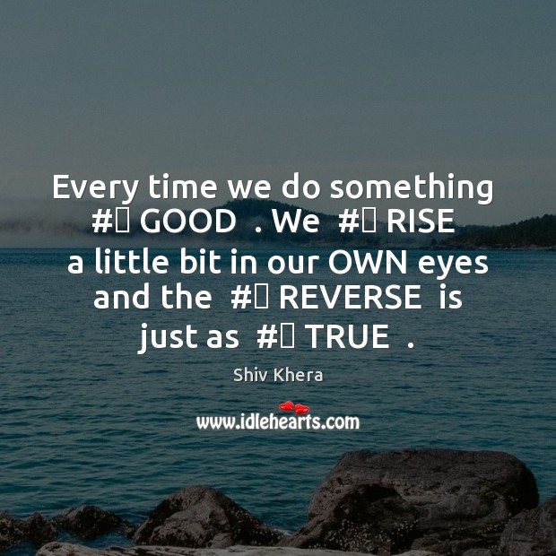 Every time we do something  #‎ GOOD  . We  #‎ RISE  a little bit in Shiv Khera Picture Quote