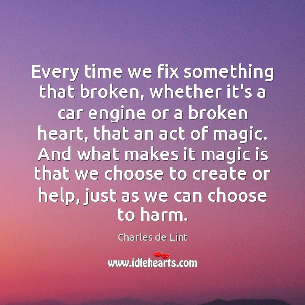 Every time we fix something that broken, whether it's a car engine Charles de Lint Picture Quote