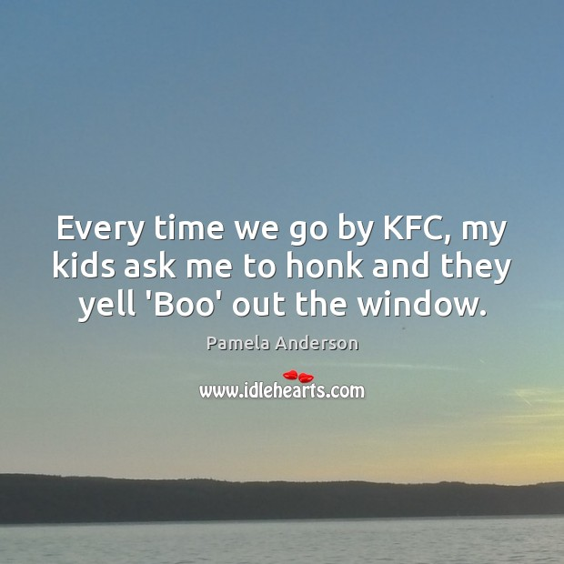 Every time we go by KFC, my kids ask me to honk and they yell 'Boo' out the window. Pamela Anderson Picture Quote