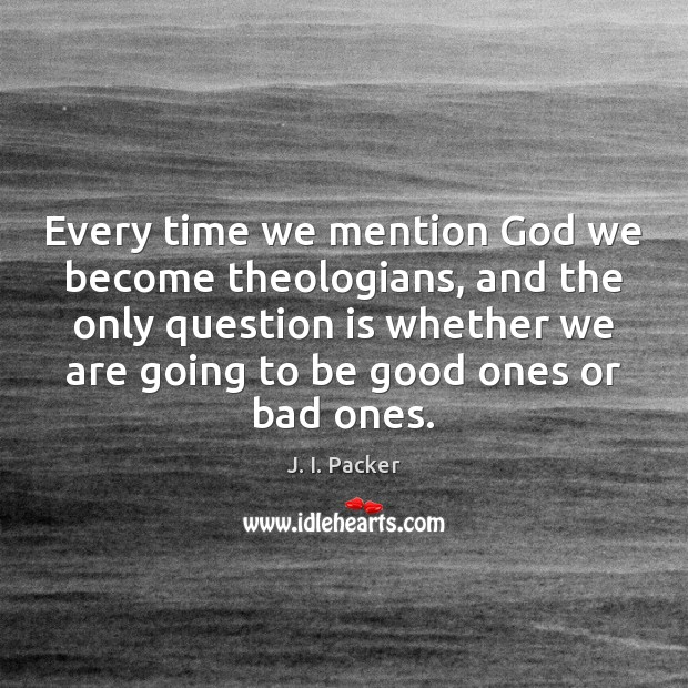 Every time we mention God we become theologians, and the only question Image