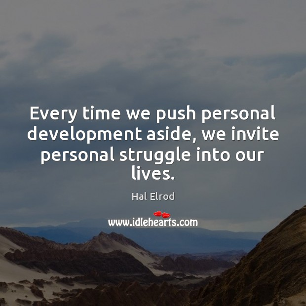 Every time we push personal development aside, we invite personal struggle into our lives. Hal Elrod Picture Quote