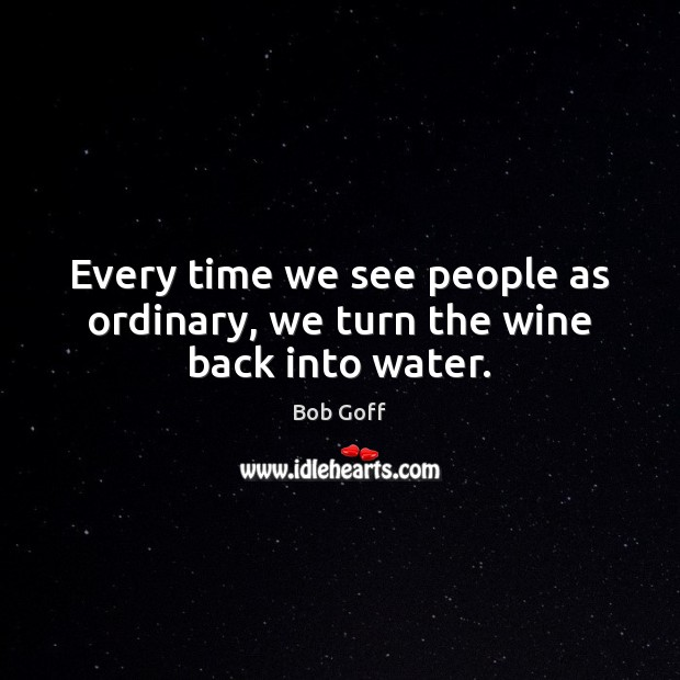 Every time we see people as ordinary, we turn the wine back into water. Bob Goff Picture Quote
