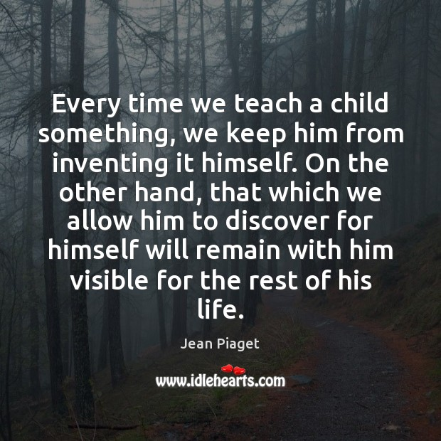 Every time we teach a child something, we keep him from inventing Image