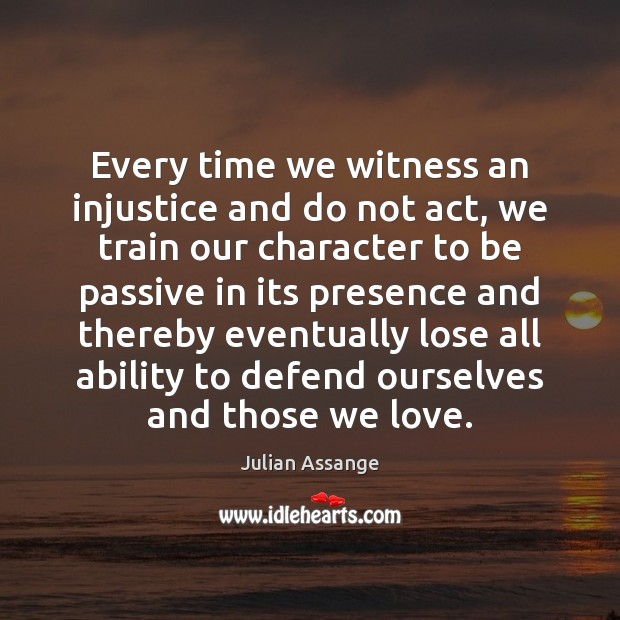 Every time we witness an injustice and do not act, we train Julian Assange Picture Quote