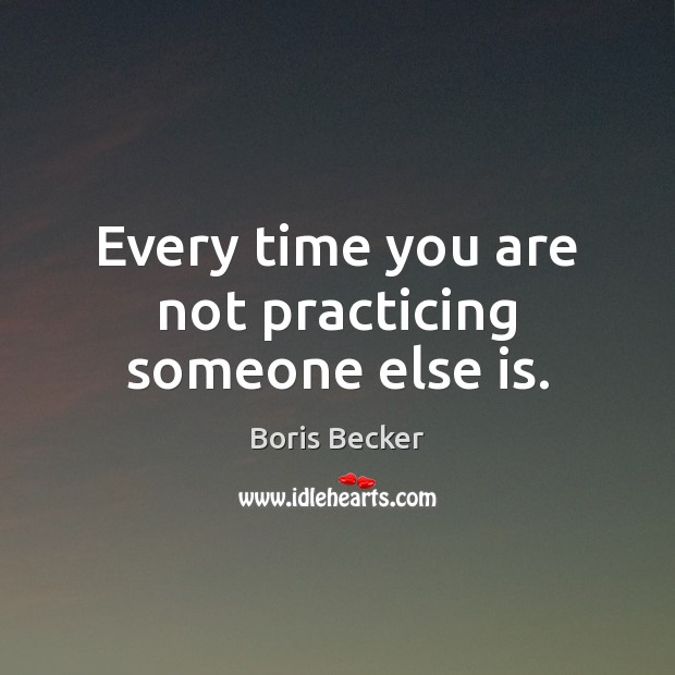 Every time you are not practicing someone else is. Boris Becker Picture Quote