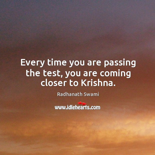 Every time you are passing the test, you are coming closer to Krishna. Image
