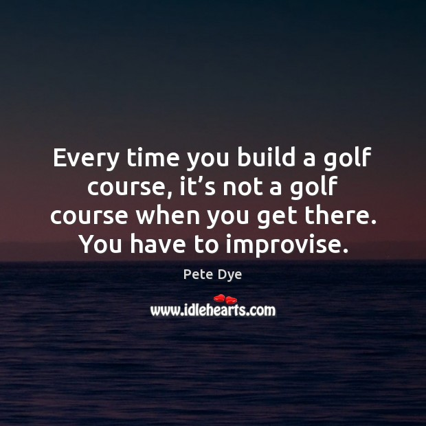 Every time you build a golf course, it's not a golf Pete Dye Picture Quote