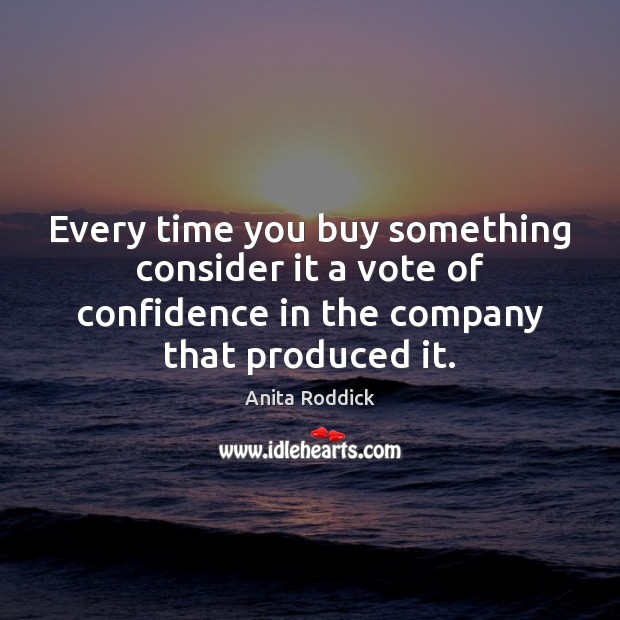 Every time you buy something consider it a vote of confidence in Image