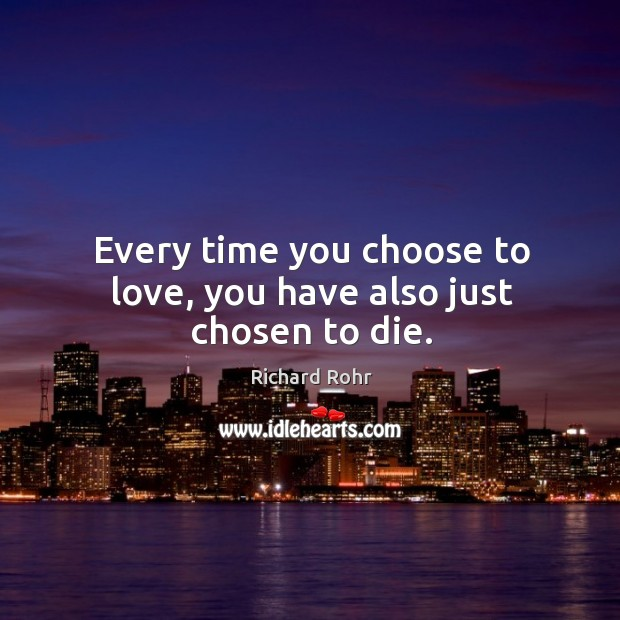 Every time you choose to love, you have also just chosen to die. Image