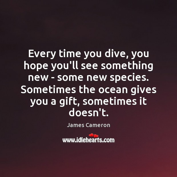 Every time you dive, you hope you'll see something new – some James Cameron Picture Quote