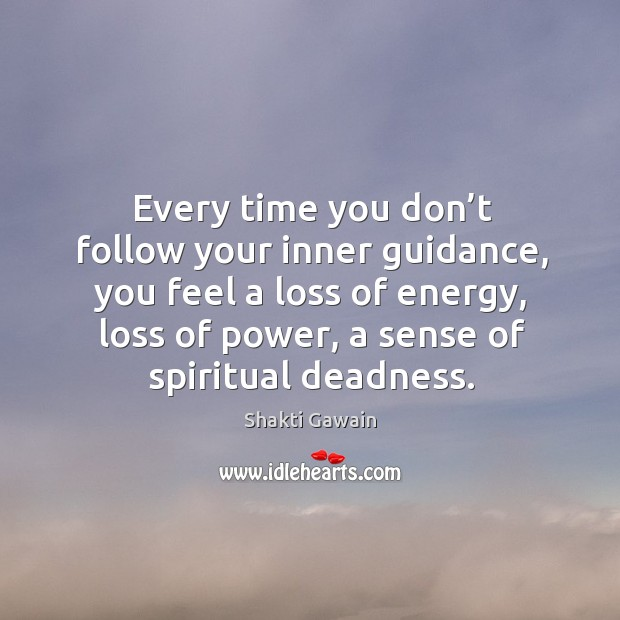 Every time you don't follow your inner guidance, you feel a loss of energy, loss of power, a sense of spiritual deadness. Image