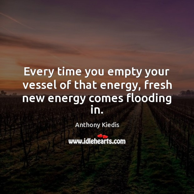 Every time you empty your vessel of that energy, fresh new energy comes flooding in. Anthony Kiedis Picture Quote