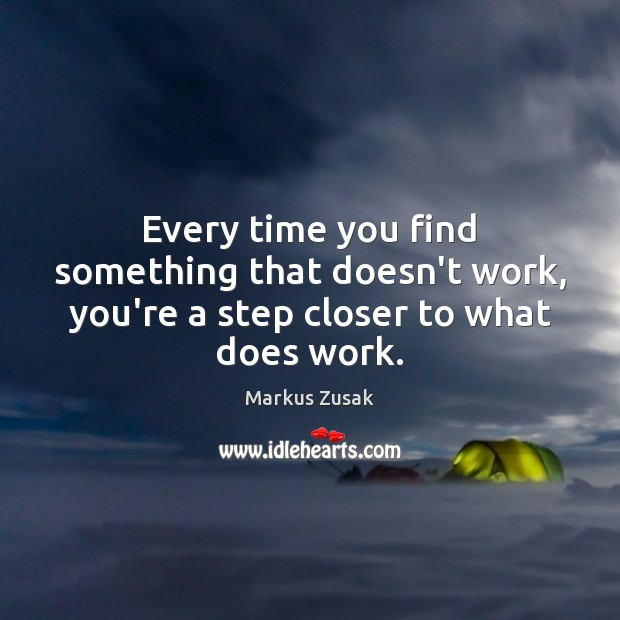 Every time you find something that doesn't work, you're a step closer to what does work. Image