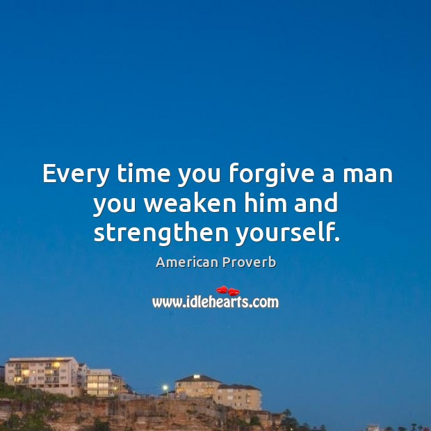 Image, Every time you forgive a man you weaken him and strengthen yourself.