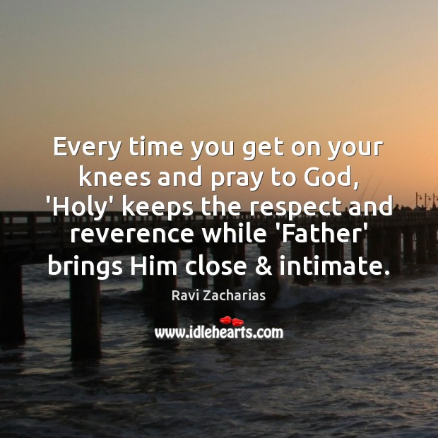 Every time you get on your knees and pray to God, 'Holy' Ravi Zacharias Picture Quote