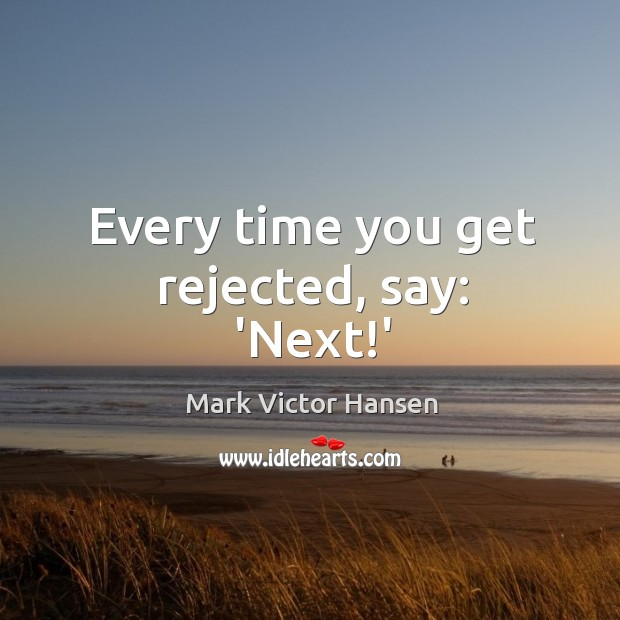 Image, Every time you get rejected, say: 'Next!'
